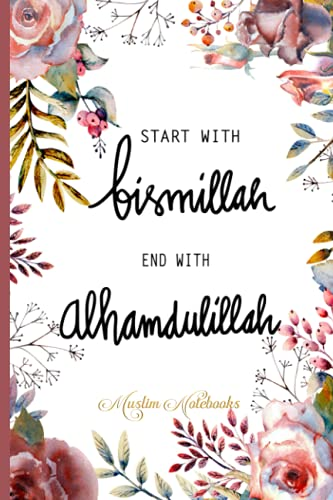 Start with Bismillah - End with Alhamdulillah: Muslim Journal, Notebook and Diary | Islamic Gift for Women |120 lined Pages 6x9