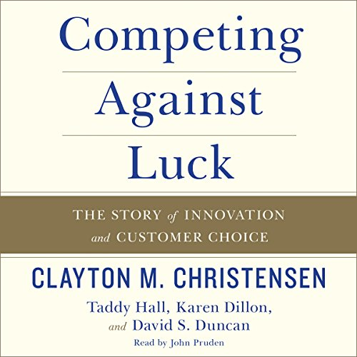 Competing Against Luck     The Story of Innovation and Customer Choice              Written by:                                                                                                                                 Clayton M. Christensen,                                                                                        Taddy Hall                               Narrated by:                                                                                                                                 John Pruden                      Length: 7 hrs and 25 mins     15 ratings     Overall 4.3