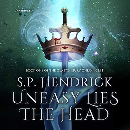 Uneasy Lies the Head, The Glastonbury Chronicles Book 1 - S. P. Hendrick