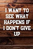 I Want To See What Happens If I Don't Give Up: Your Daily Workout and Exercise Journal (gym planner,...