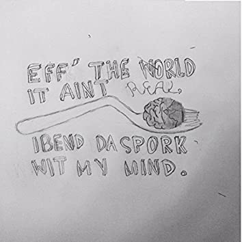 Eff the World It Ain't Real I Bend da Spork With My Mind