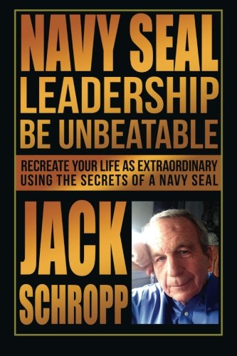 Navy SEAL Leadership: Be Unbeatable: Recreate Your Life as Extraordinary Using the Secrets of a Navy SEAL download ebooks PDF Books