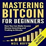 Mastering Bitcoin for Beginners: How You Can Make Insane Money Investing and Trading in Bitcoin