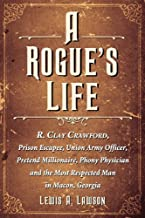 A Rogue's Life: R. Clay Crawford, Prison Escapee, Union Army Officer, Pretend Millionaire, Phony Physician and the Most Respected Man in Macon, Georgia