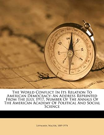 The World Conflict in Its Relation to American Democracy: An Address Reprinted from the July, 1917, Number of the Annals of the American Academy of Political and Social Science