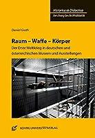Raum - Waffe - Koerper: Der Erste Weltkrieg in deutschen und oesterreichischen Museen und Ausstellungen