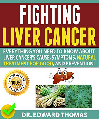 FIGHTING LIVER CANCER: Everything You Need To Know About Liver Cancer's Cause, Symptoms, The Best Natural Treatment For Good, And Prevention! by [Dr. Edward  Thomas ]