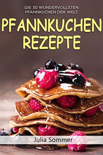 Pfannkuchen Rezepte: Die 30 wundervollsten Pfannkuchen der Welt (Pfannkuchen backen, Pfannkuchen Buch, Pfannkuchen Kochbuch)