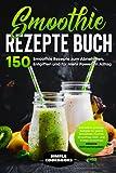 Smoothie Rezepte Buch: 150 Smoothie Rezepte zum Abnehmen, Entgiften und für mehr Power im Alltag - Schnelle & günstige Rezepte für grüne Smoothies, Früchte Smoothies, Diät- und Protein Smoothies
