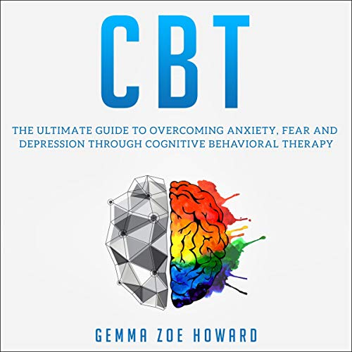 CBT: The Ultimate Guide to Overcoming Anxiety, Fear and Depression Through Cognitive Behavioral Therapy cover art
