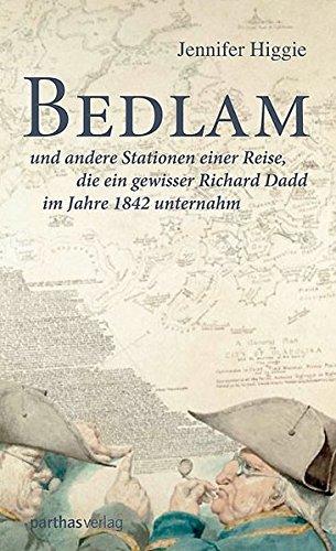 Bedlam: und andere Stationen einer Reise, die ein gewisser Richard Dadd im Jahre 1842 unternahm