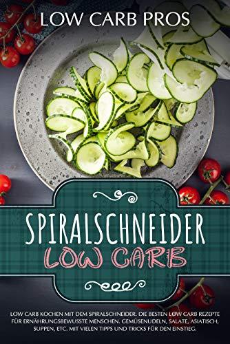 Spiralschneider Low Carb: Low Carb kochen mit dem Spiralschneider. Die besten Low Carb Rezepte für ernährungsbewusste Menschen. Gemüsenudeln, Salate, Asiatisch, Suppen, etc.