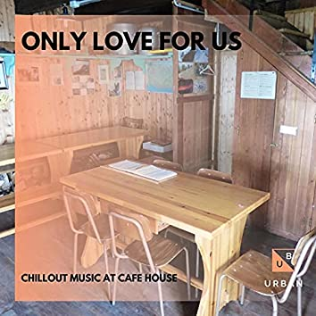 Only Love For Us - Chillout Music At Cafe House