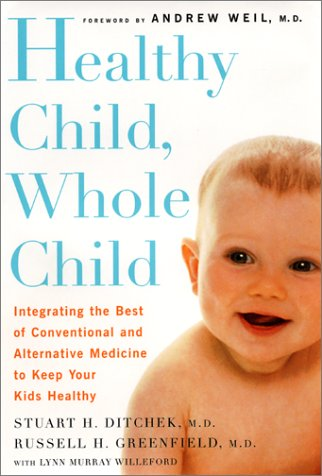 Healthy Child, Whole Child: Integrating the Best of Conventional and Alternative Medicine to Keep Yo