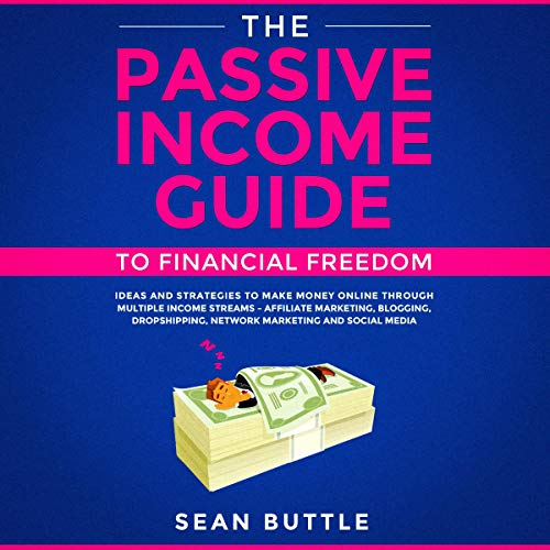 The Passive Income Guide to Financial Freedom: Ideas and Strategies to Make Money Online Through Multiple Income Streams - Affiliate Marketing, Network Marketing, and Social Media Audiobook By Sean Buttle cover art