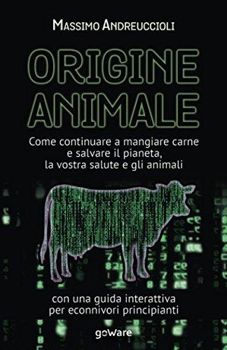 Origine animale. Come continuare a mangiare carne e salvare il pianeta, la vostra salute e gli animali: Con una guida interattiva per econnivori principianti