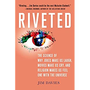 Riveted The Science of Why Jokes Make Us Laugh, Movies Make Us Cry, and Religion Makes Us Feel One with the Universe