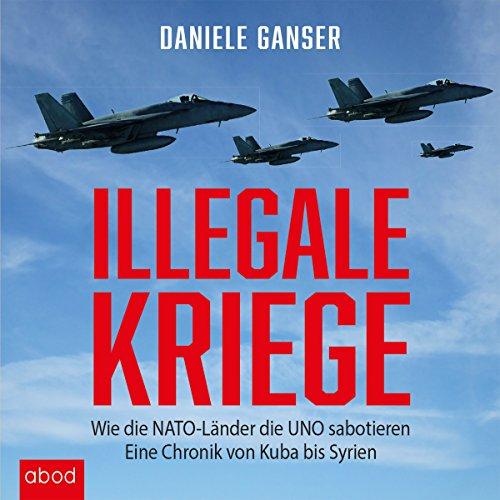 Illegale Kriege: Wie die NATO-Länder die UNO sabotieren - Eine Chronik von Kuba bis Syrien audiobook cover art