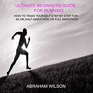 Ultimate Beginners Guide for Running: How to Train Yourself Step by Step for 5k, 10k, Half Marathon or Full Marathon audiobook cover art