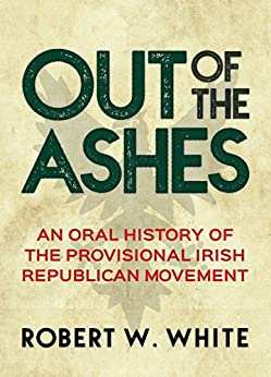 Out of the Ashes: An Oral History of Provisional Irish Republicanism by [Robert W. White]