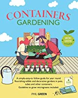 Container Gardening: A simple-easy-to follow guide for year round flourishing edible and decorative gardens in pots, tubes and other containers. Guideline to grow microgreens included