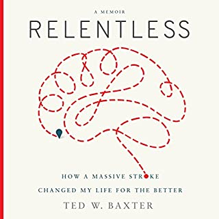 Relentless     How a Massive Stroke Changed My Life for the Better              By:                                                                                                                                 Ted W. Baxter                               Narrated by:                                                                                                                                 Charles Constant                      Length: 5 hrs and 49 mins     7 ratings     Overall 3.7