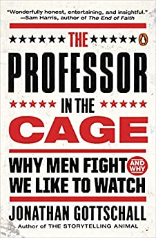 The Professor in the Cage: Why Men Fight and Why We Like to Watch by [Jonathan Gottschall]