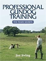 Professional Gundog Training: The Trade Secrets