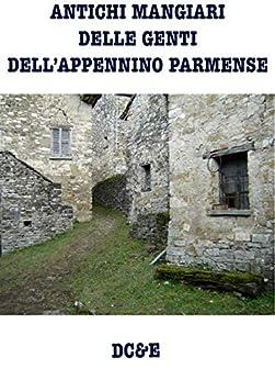 ANTICHI MANGIARI DELLE GENTI DELL'APPENNINO PARMENSE (LA CUCINA TRADIZIONALE ITALIANA) (Italian Edition) by [Alfredo Morosetti]