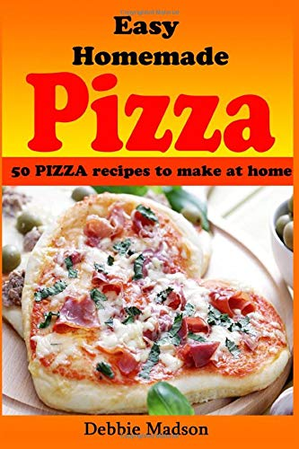 Easy Homemade Pizza Recipes: -50 delicious pizza dishes to make at home (Cooking with Kids Series)