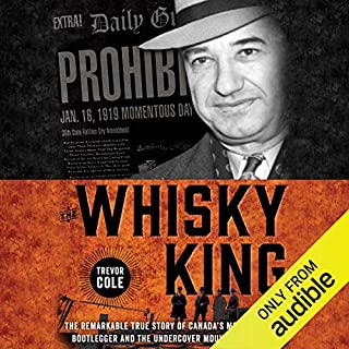 The Whisky King     The Remarkable True Story of Canada's Most Infamous Bootlegger and the Undercover Mountie on His Trail              Written by:                                                                                                                                 Trevor Cole                               Narrated by:                                                                                                                                 Richard Davidson                      Length: 18 hrs and 14 mins     2 ratings     Overall 5.0