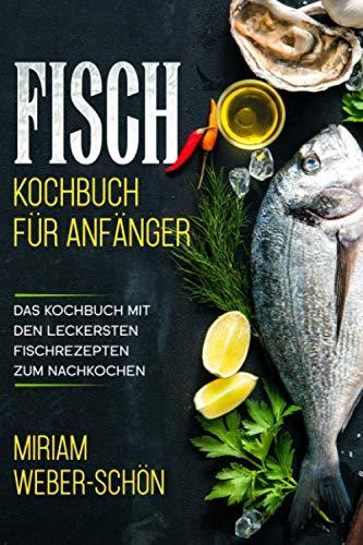 Fisch Kochbuch für Anfänger: Das Kochbuch mit den leckersten Fischrezepten zum Nachkochen