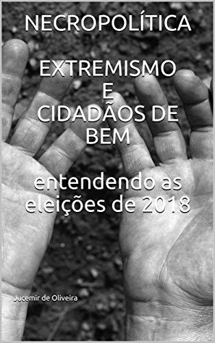 NECROPOLÍTICA EXTREMISMO E CIDADÃOS DE BEM entendendo as eleições de 2018