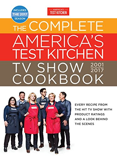 The Complete America's Test Kitchen TV Show Cookbook 2001-2017: Every Recipe from the Hit TV Show with Product Ratings and a Look Behind the Scenes (Complete ATK TV Show Cookbook)