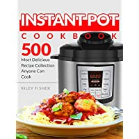 Instant Pot Cookbook: 500 Most Delicious Recipe Collection Anyone Can Cook Kindle Edition by Riley Fisher for Free