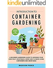 Introduction to Container Gardening : Beginners Guide to Growing Your Own Fruit, Vegetables and Herbs Using Containers and Grow Bags