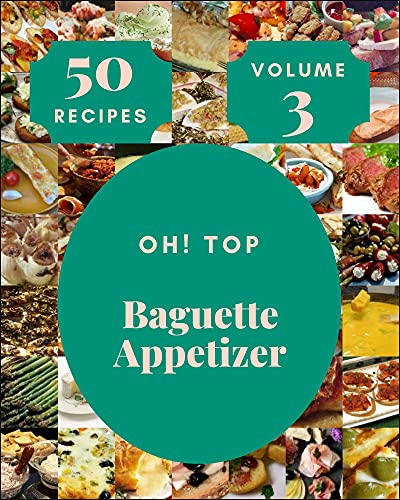 Oh! Top 50 Baguette Appetizer Recipes Volume 3: A Baguette Appetizer Cookbook for Your Gathering (English Edition)