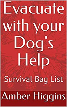 Evacuate with Your Dog's Help: Updated Survival Bag List by [Amber Higgins]