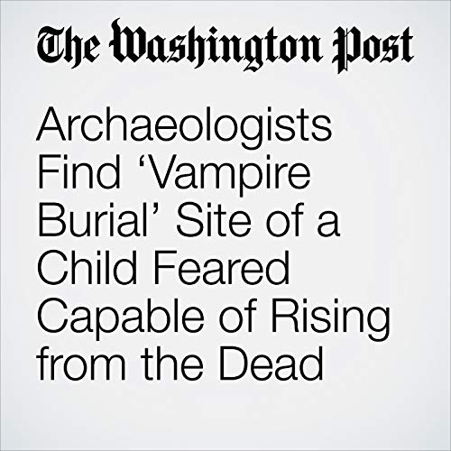 Archaeologists Find 'Vampire Burial' Site of a Child Feared Capable of Rising from the Dead copertina
