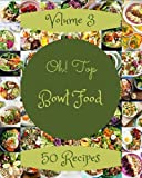 Oh! Top 50 Bowl Food Recipes Volume 3: The Best Bowl Food Cookbook on Earth