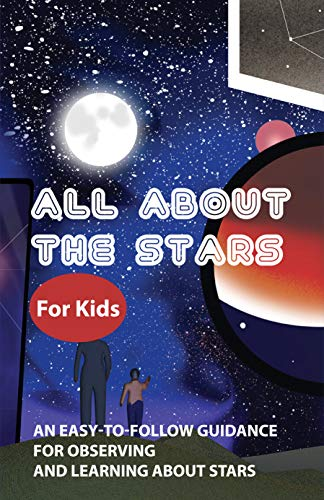 All About The Stars For Kids: An Easy-To-Follow Guidance For Observing And Learning About Stars: Constellations For Dummies (English Edition)