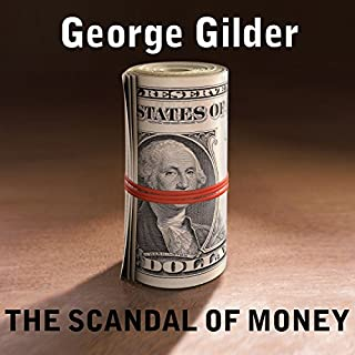 The Scandal of Money     Why Wall Street Recovers but the Economy Never Does              By:                                                                                                                                 George Gilder                               Narrated by:                                                                                                                                 Corey M. Snow                      Length: 5 hrs     70 ratings     Overall 4.6