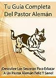 Tu Guía Completa Del Pastor Alemán: ¡Descubre Los Secretos Para Educar A Un Pastor Alemán Feliz Y Sano!