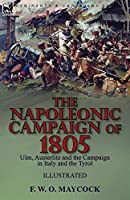The Napoleonic Campaign of 1805: Ulm, Austerlitz and the Campaign in Italy and the Tyrol