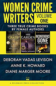 Women Crime Writers Volume One: The Crate, His Garden, Inconvenience Gone by [Deborah Vadas Levison, Anne K. Howard, Diane Marger Moore]