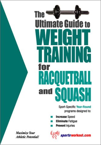 The Ultimate Guide to Weight Training for Racquetball & Squash (The Ultimate Guide to Weight Training for Sports, 18)