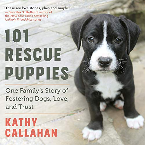 101 Rescue Puppies: One Family's Story of Fostering Dogs, Love, and Trust