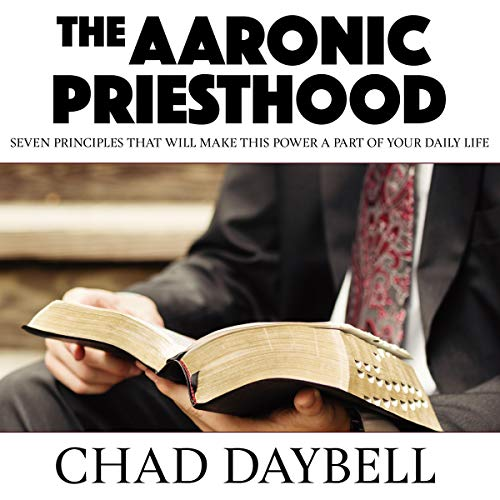 The Aaronic Priesthood: Seven Principles That Will Make This Power a Part of Your Daily Life Audiobook By Chad Daybell cover art