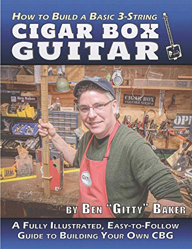 How to Build a Basic 3-String Cigar Box Guitar: A Fully Illustrated, Easy-to-Follow Guide to Building Your Own CBG (Cigar Box Instrument Building, Band 1)