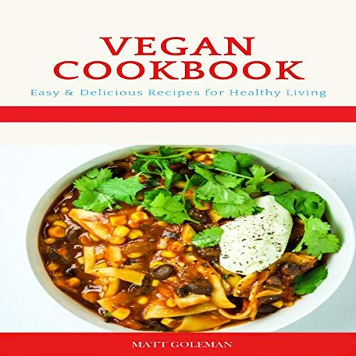 Vegan Cookbook Easy And Delicious Vegan Recipes For Healthy Living Audiobook Matt Goleman Audible Co Uk